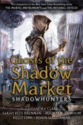 Ghosts of the Shadow Market - Cassandra Clare, Sarah Rees Brennan, Maureen Johnson, Robin Wasserman, Kelly Link