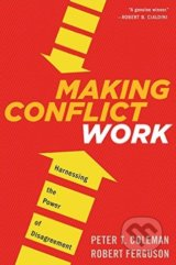 Making Conflict Work - Peter T. Coleman, Robert Ferguson